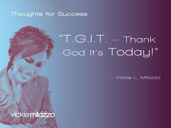 Thoughts for Success: TGIT – Thank God It's Today!