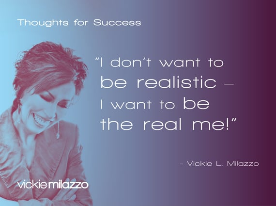 Thoughts for Success: I Don't Want to Be Realistic – I Want to Be the Real Me!