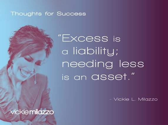 Thoughts for Success: Excess Is a Liability; Needing Less Is an Asset