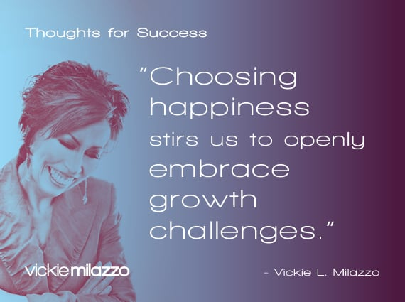 Thoughts for Success: Choosing Happiness Stirs Us to Openly Embrace Growth Challenges