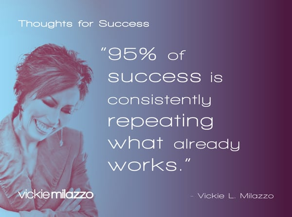 Vickie Milazzo's Thoughts for Success on Achieving Success By Repeating What Works