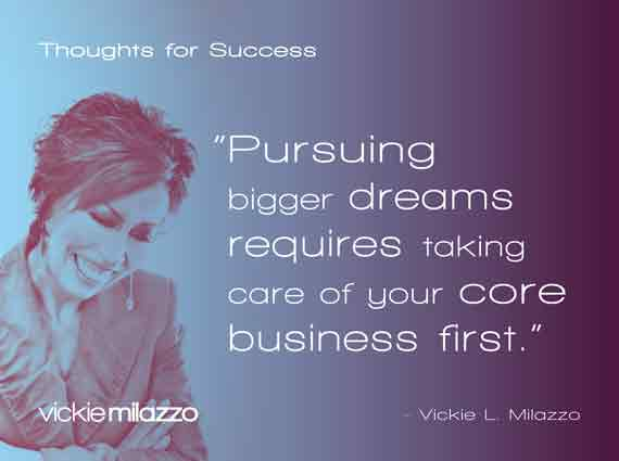 Vickie Milazzo's Thoughts for Success on Dreaming Big and Taking Care of Your Core Business First