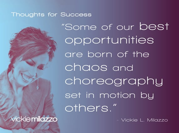 Thoughts for Success: Some of Our Best Business Opportunities Are Born of the Chaos and Choreography Set In Motion by Others