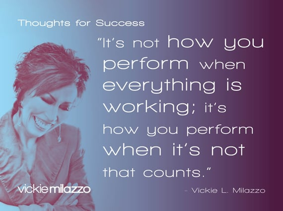 Thoughts for Success: It's Not How You Perform When Everything Is Working; It's How You Perform When It's Not That Counts
