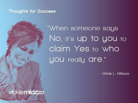Thoughts for Success: When Someone Says No, It's Up to You to Claim Yes to Who You Really Are