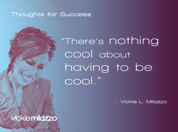 Thoughts for Success: There's nothing cool about having to be cool.