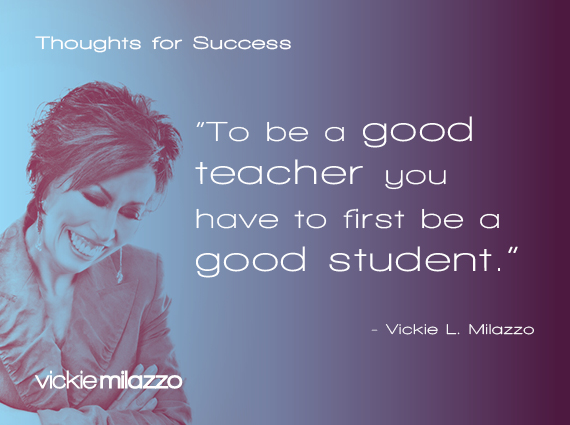 Thoughts for Success: To Be a Good Teacher You Have to First Be a Good Student