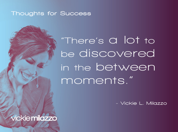 Thoughts for Success: There's a Lot to Be Discovered in the Between Moments